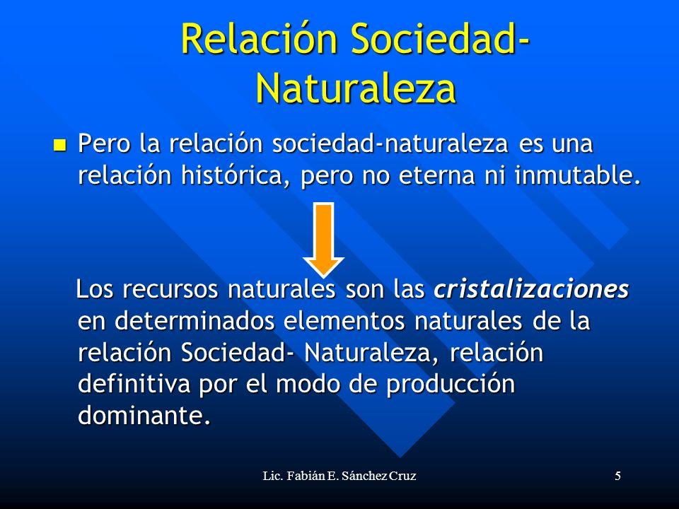 Lic. Fabián E. Sánchez Cruz5 Pero la relación sociedad-naturaleza es una relación histórica, pero no eterna ni inmutable. Pero la relación sociedad-na