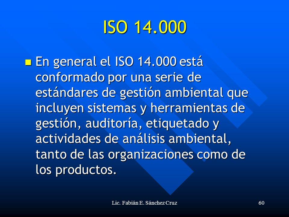 Lic. Fabián E. Sánchez Cruz60 ISO 14.000 En general el ISO 14.000 está conformado por una serie de estándares de gestión ambiental que incluyen sistem
