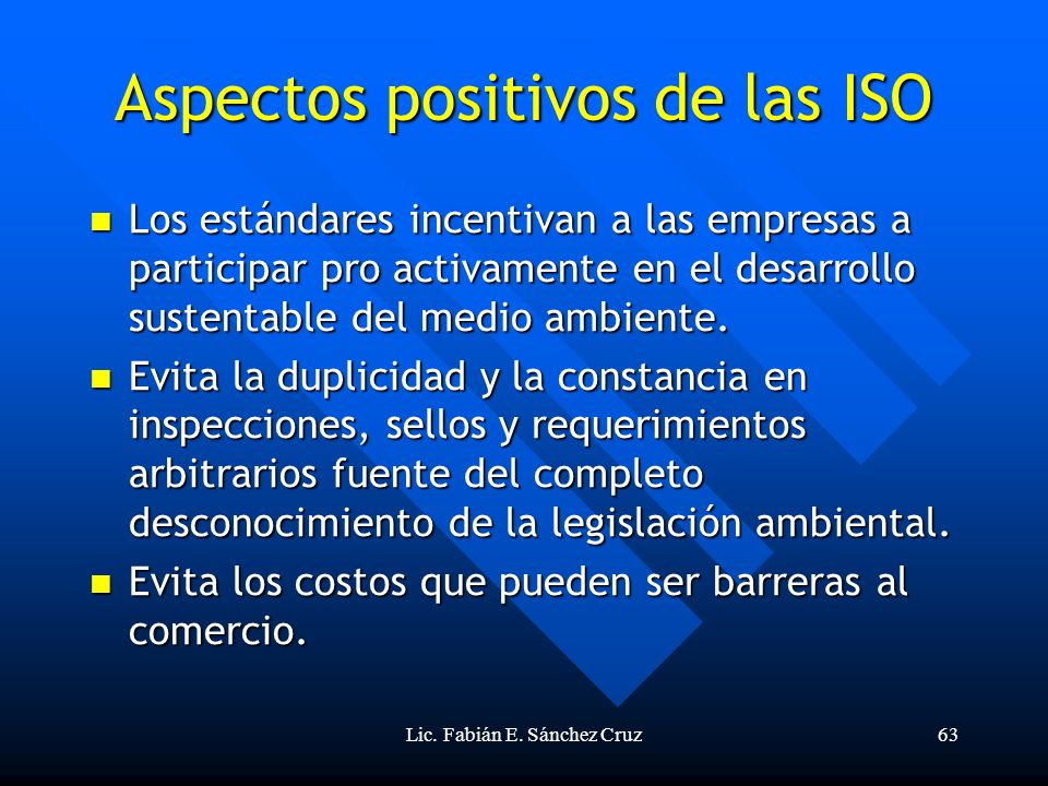 Lic. Fabián E. Sánchez Cruz63 Aspectos positivos de las ISO Los estándares incentivan a las empresas a participar pro activamente en el desarrollo sus