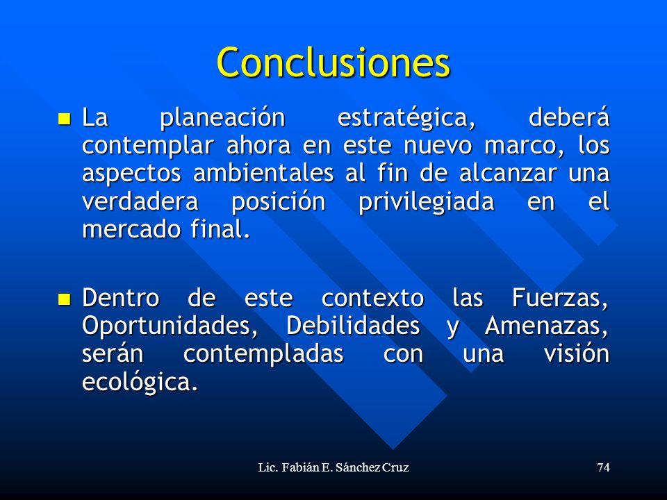 Lic. Fabián E. Sánchez Cruz74 Conclusiones La planeación estratégica, deberá contemplar ahora en este nuevo marco, los aspectos ambientales al fin de