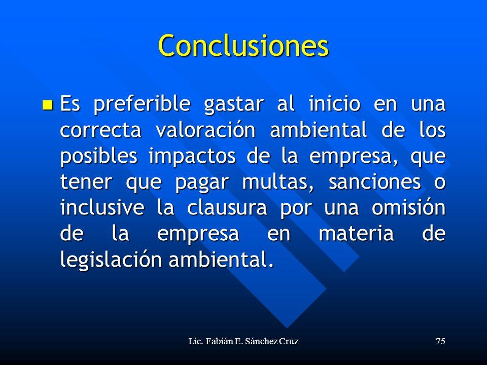 Lic. Fabián E. Sánchez Cruz75 Conclusiones Es preferible gastar al inicio en una correcta valoración ambiental de los posibles impactos de la empresa,
