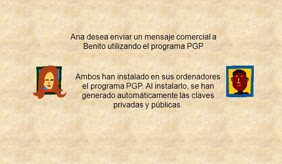 Ana desea enviar un mensaje comercial a Benito utilizando el programa PGP Ambos han instalado en sus ordenadores el programa PGP. Al instalarlo, se ha