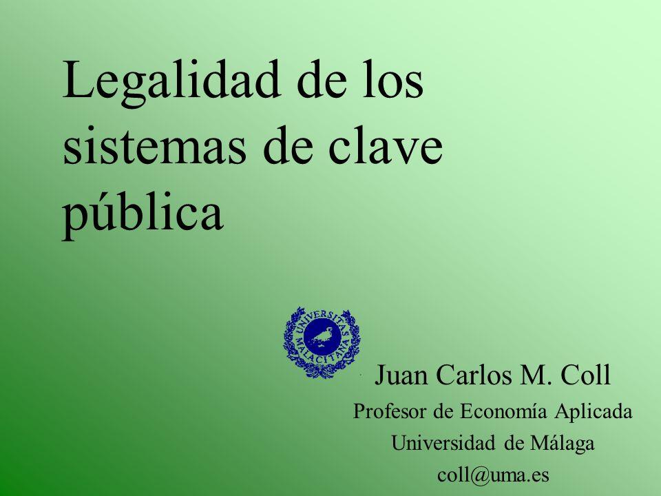 Legalidad de los sistemas de clave pública Juan Carlos M. Coll Profesor de Economía Aplicada Universidad de Málaga coll@uma.es