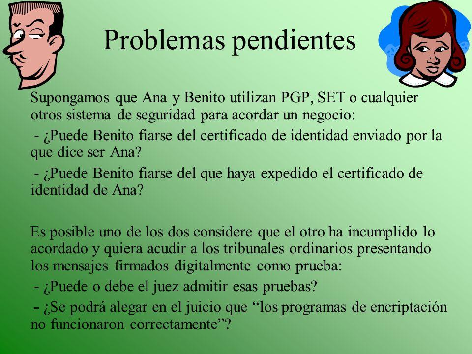Problemas pendientes Supongamos que Ana y Benito utilizan PGP, SET o cualquier otros sistema de seguridad para acordar un negocio: - ¿Puede Benito fia