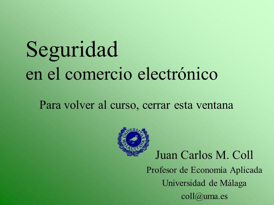 Seguridad en el comercio electrónico Juan Carlos M. Coll Profesor de Economía Aplicada Universidad de Málaga coll@uma.es Para volver al curso, cerrar