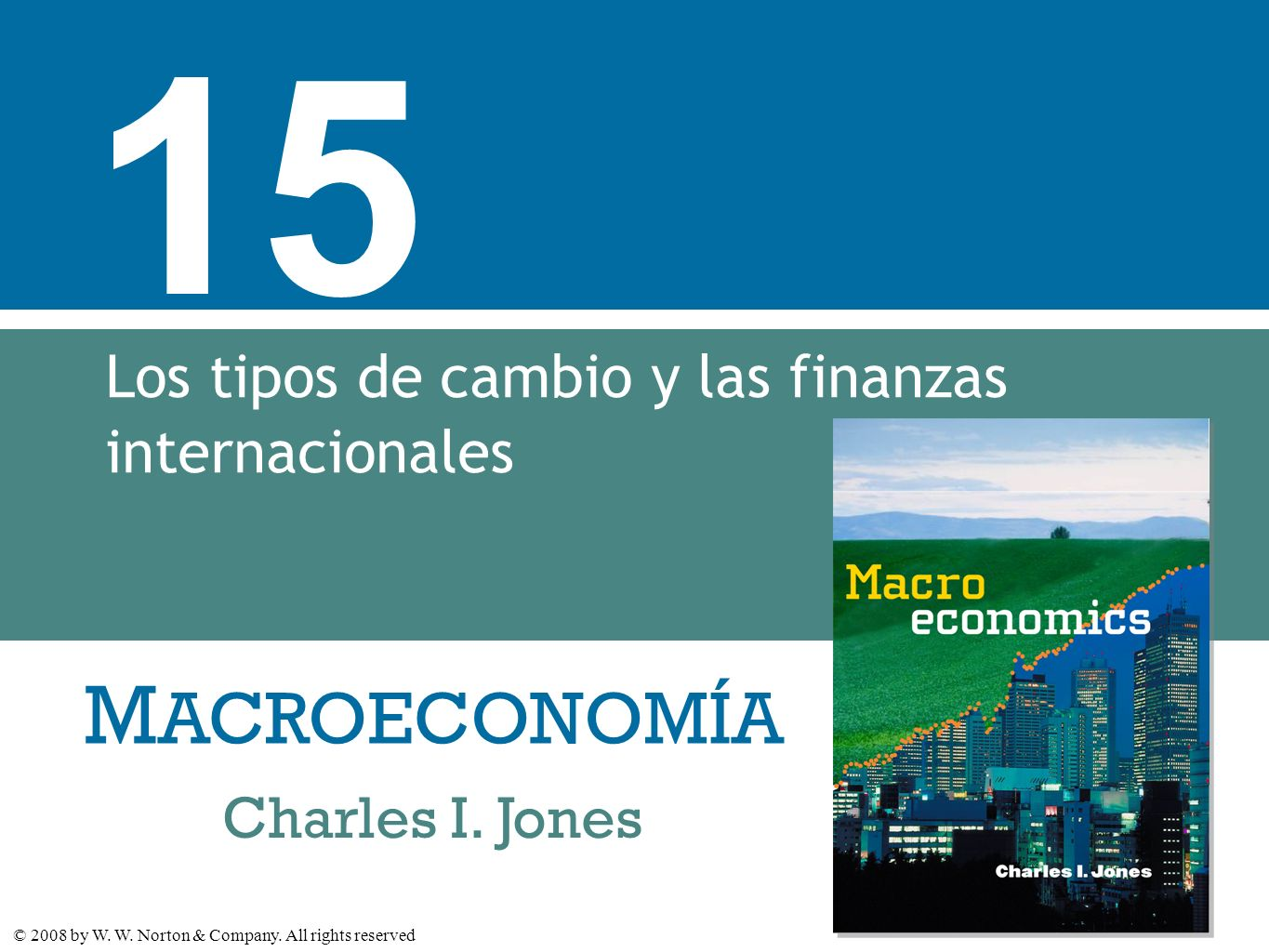 M ACROECONOMÍA © 2008 by W. W. Norton & Company. All rights reserved Charles I. Jones 15 Los tipos de cambio y las finanzas internacionales