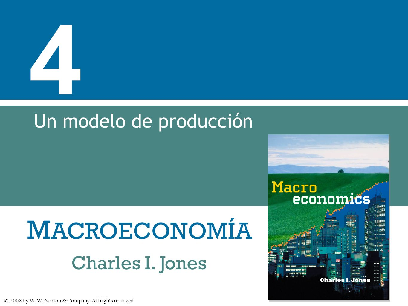 M ACROECONOMÍA © 2008 by W. W. Norton & Company. All rights reserved Charles I. Jones 4 Un modelo de producción