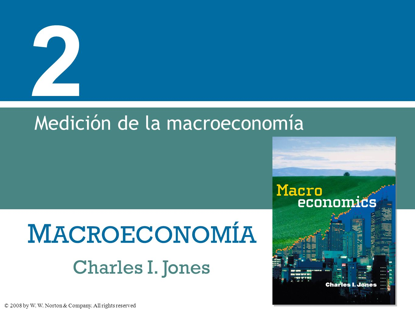 M ACROECONOMÍA © 2008 by W. W. Norton & Company. All rights reserved Charles I. Jones 2 Medición de la macroeconomía