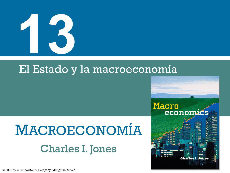 M ACROECONOMÍA © 2008 by W. W. Norton & Company. All rights reserved Charles I. Jones 13 El Estado y la macroeconomía