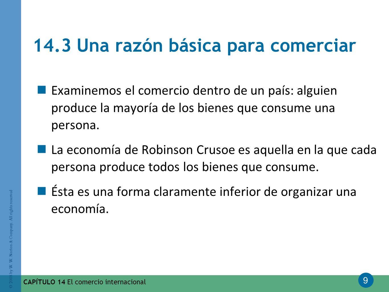 9 © 2008 by W. W. Norton & Company. All rights reserved CAPÍTULO 14 El comercio internacional 14.3 Una razón básica para comerciar Examinemos el comer