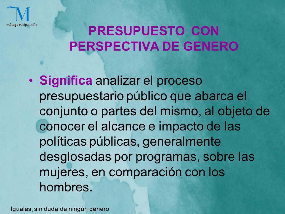 PRESUPUESTO CON PERSPECTIVA DE GENERO Significa analizar el proceso presupuestario público que abarca el conjunto o partes del mismo, al objeto de conocer el alcance e impacto de las políticas públicas, generalmente desglosadas por programas, sobre las mujeres, en comparación con los hombres.