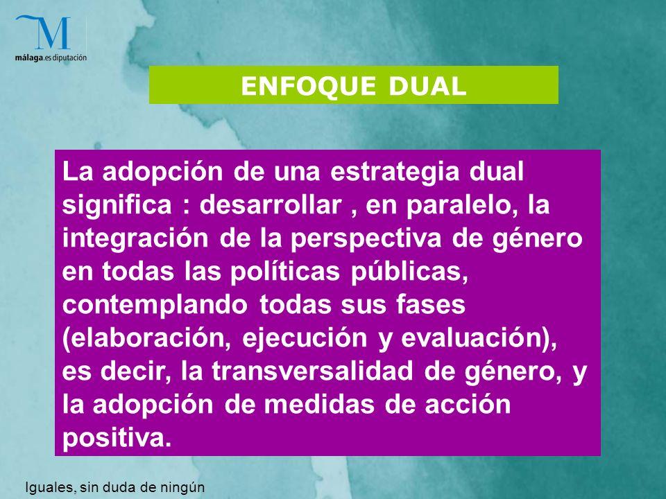 ENFOQUE DUAL La adopción de una estrategia dual significa : desarrollar, en paralelo, la integración de la perspectiva de género en todas las políticas públicas, contemplando todas sus fases (elaboración, ejecución y evaluación), es decir, la transversalidad de género, y la adopción de medidas de acción positiva.