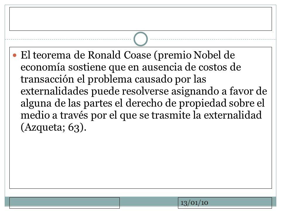 13/01/10 El teorema de Ronald Coase (premio Nobel de economía sostiene que en ausencia de costos de transacción el problema causado por las externalid