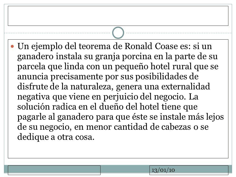 13/01/10 Un ejemplo del teorema de Ronald Coase es: si un ganadero instala su granja porcina en la parte de su parcela que linda con un pequeño hotel