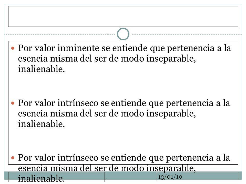 13/01/10 Por valor inminente se entiende que pertenencia a la esencia misma del ser de modo inseparable, inalienable. Por valor intrínseco se entiende