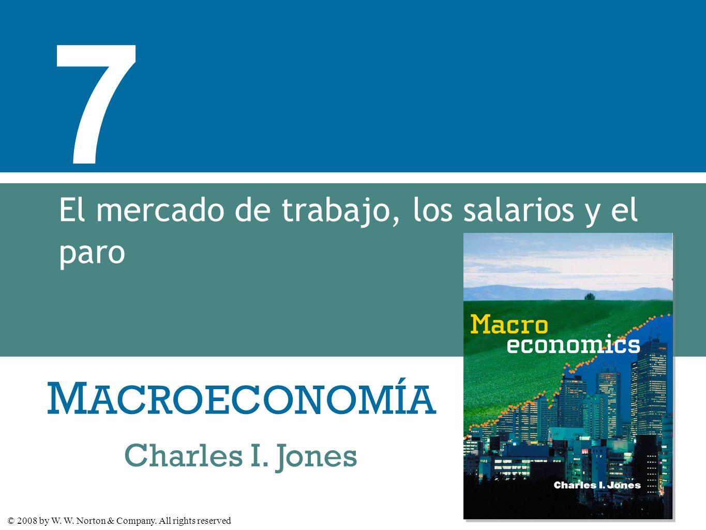 M ACROECONOMÍA © 2008 by W. W. Norton & Company. All rights reserved Charles I. Jones 7 El mercado de trabajo, los salarios y el paro