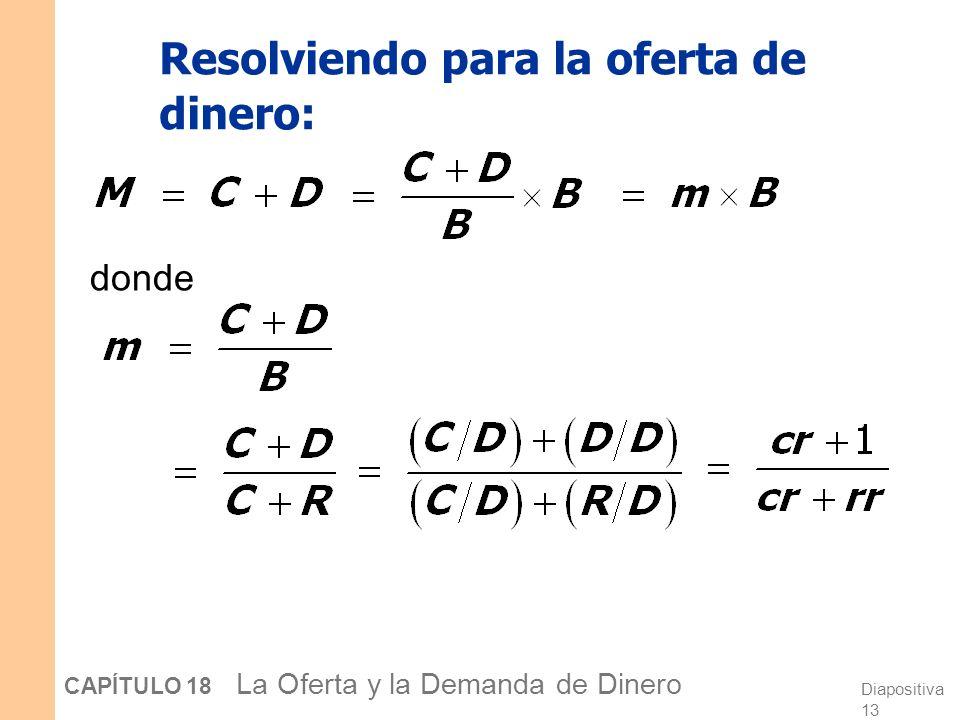 Diapositiva 12 CAPÍTULO 18 La Oferta y la Demanda de Dinero Un modelo de la oferta monetaria Base monetaria, B = C + R controlada por el Banco Central
