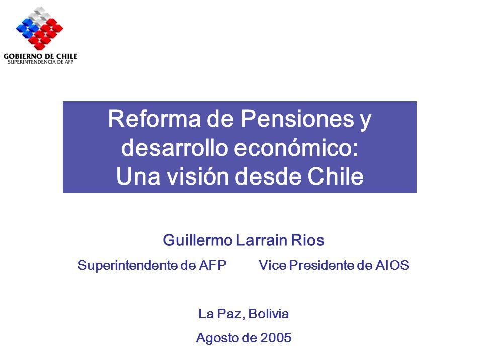 Reforma de Pensiones y desarrollo económico: Una visión desde Chile Guillermo Larrain Rios Superintendente de AFP Vice Presidente de AIOS La Paz, Boli