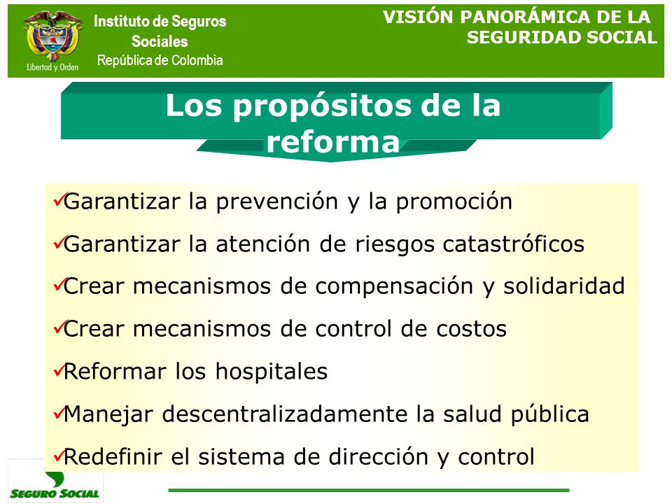 Instituto de Seguros Sociales República de Colombia Los propósitos de la reforma VISIÓN PANORÁMICA DE LA SEGURIDAD SOCIAL Garantizar la prevención y l