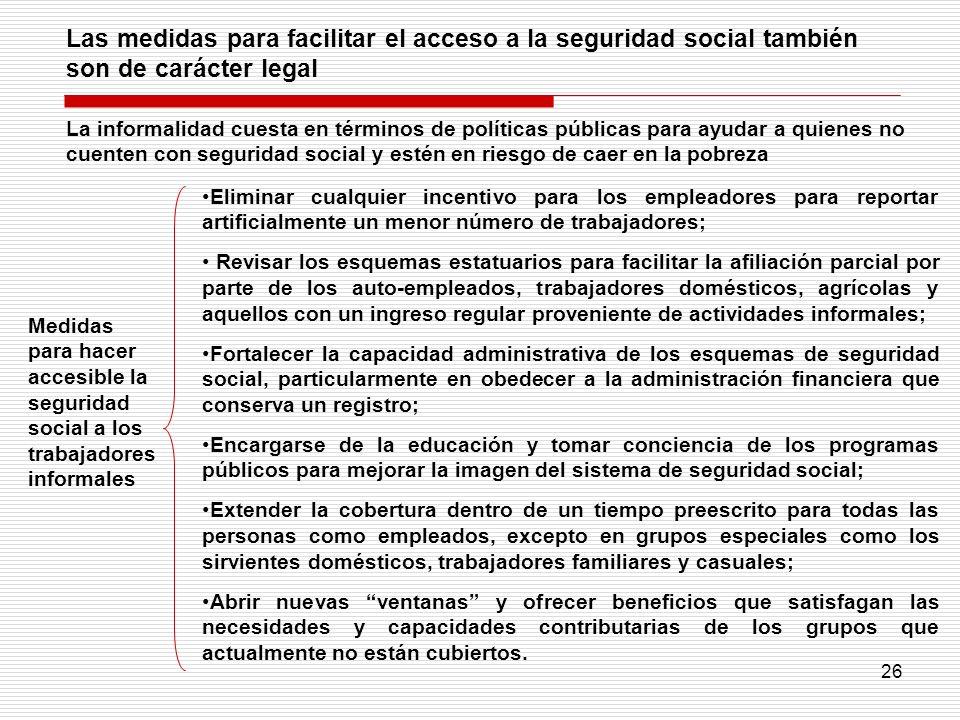 26 Las medidas para facilitar el acceso a la seguridad social también son de carácter legal Eliminar cualquier incentivo para los empleadores para rep