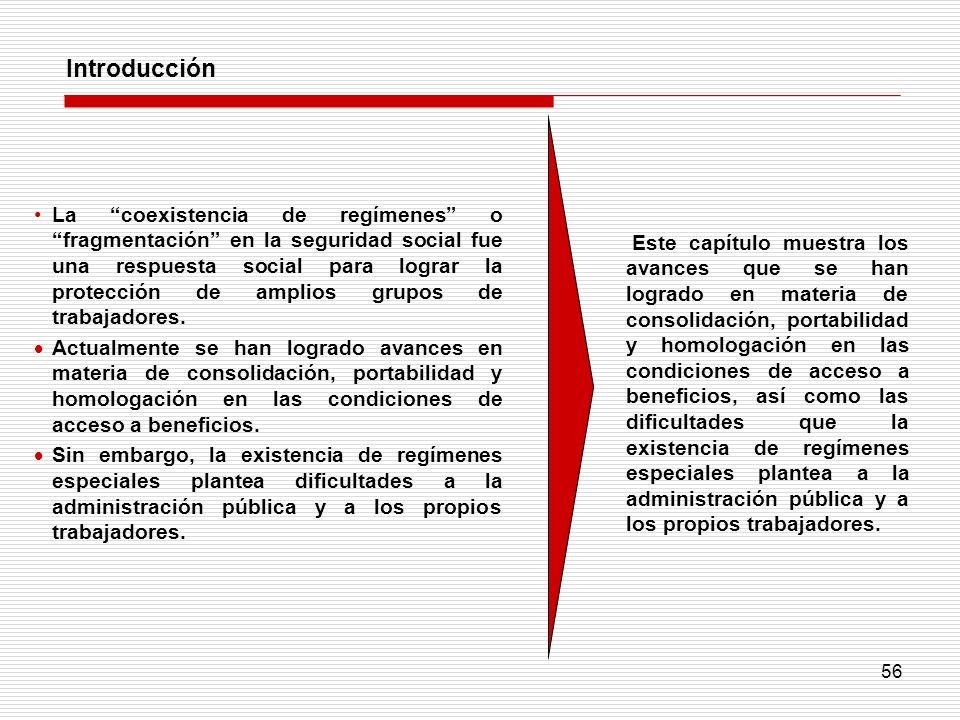 56 Introducción La coexistencia de regímenes o fragmentación en la seguridad social fue una respuesta social para lograr la protección de amplios grup