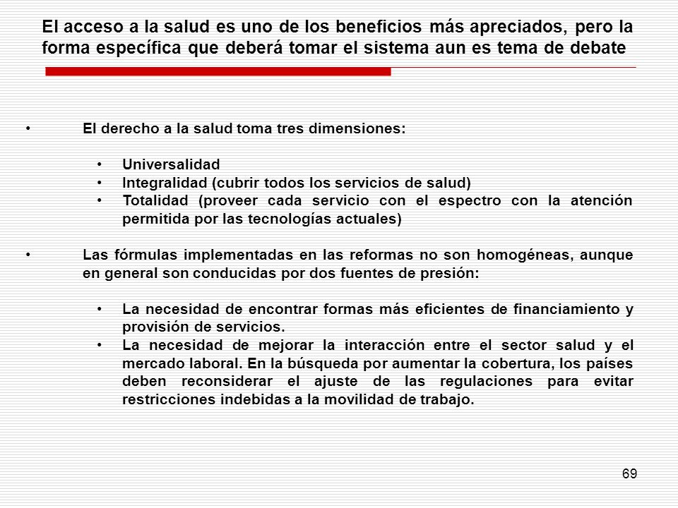 69 El derecho a la salud toma tres dimensiones: Universalidad Integralidad (cubrir todos los servicios de salud) Totalidad (proveer cada servicio con