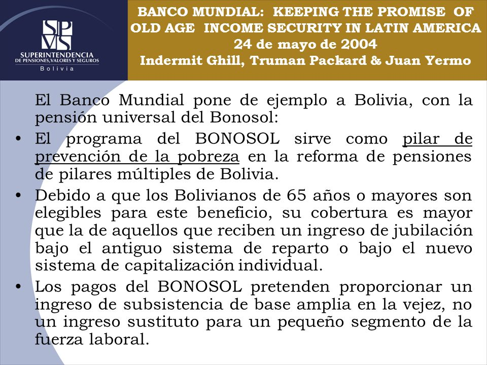 BANCO MUNDIAL: KEEPING THE PROMISE OF OLD AGE INCOME SECURITY IN LATIN AMERICA 24 de mayo de 2004 Indermit Ghill, Truman Packard & Juan Yermo El Banco
