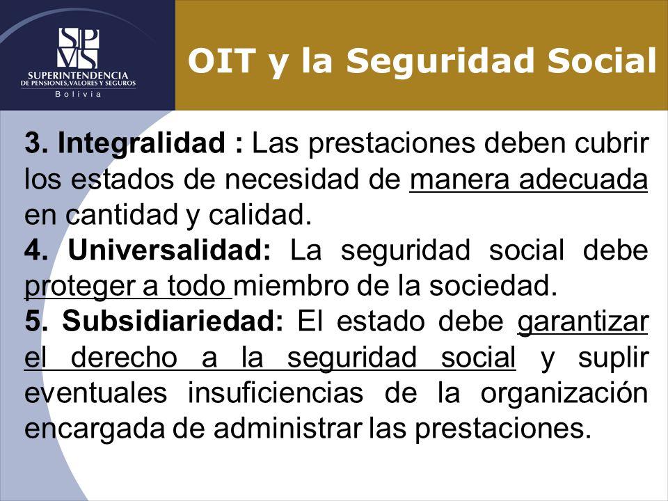 OIT y la Seguridad Social 3. Integralidad : Las prestaciones deben cubrir los estados de necesidad de manera adecuada en cantidad y calidad. 4. Univer