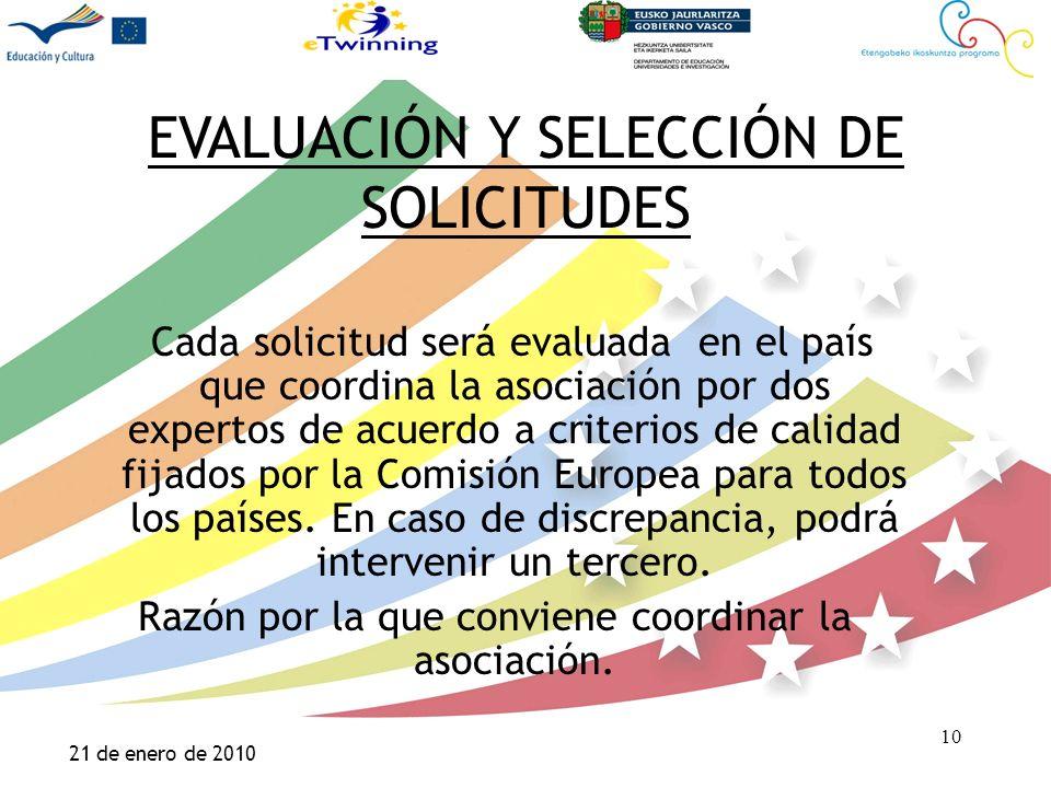Haga clic para modificar el estilo de título del patrón Haga clic para modificar el estilo de texto del patrón –Segundo nivel Tercer nivel –Cuarto nivel »Quinto nivel 10 21 de enero de 2010 10 EVALUACIÓN Y SELECCIÓN DE SOLICITUDES Cada solicitud será evaluada en el país que coordina la asociación por dos expertos de acuerdo a criterios de calidad fijados por la Comisión Europea para todos los países.