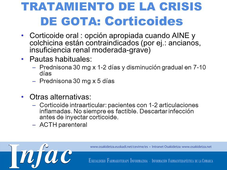 http://www.osakidetza.euskadi.net TRATAMIENTO DE LA CRISIS DE GOTA: Corticoides Corticoide oral : opción apropiada cuando AINE y colchicina están contraindicados (por ej.: ancianos, insuficiencia renal moderada-grave) Pautas habituales: –Prednisona 30 mg x 1-2 días y disminución gradual en 7-10 días –Prednisona 30 mg x 5 días Otras alternativas: –Corticoide intraarticular: pacientes con 1-2 articulaciones inflamadas.