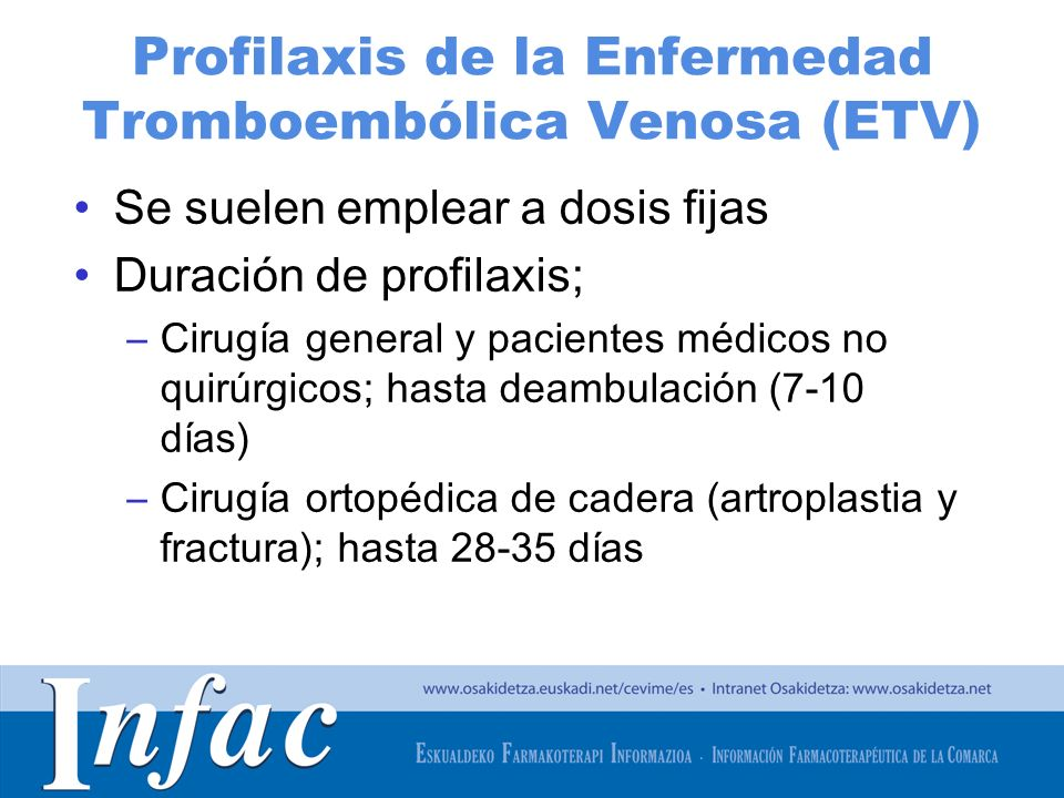 http://www.osakidetza.euskadi.net Riesgo de Enfermedad Tromboembólica Venosa (ETV) (I) PESOS AJUSTADOS 1 2 3 Procesos precipitantes Embarazo/puerperio a Viajes en avión > 6 h Enfermedad inflamatoria intestinalactiva Infecciónaguda grave Insuficiencia cardiaca clase III Neoplasia Accidente vascular agudo con parálisis de miembros inferiores EPOC con descompensación grave Infarto agudo de miocardio Insuficiencia cardiaca clase IV Mieloma con quimioterapia d Traumatismos de miembros inferiores sin cirugía Procesos asociad os Diabetes mellitus Hiperhomocisteinemia Infección por VIH Parálisis de miembros inferiores Trombosis venosa superficial previa Síndrome nefrótico Trombofilia b TVP previa c Vasculitis (Behçet/Wegener) Fármacos Anticonceptivos hormonales Antidepresivos Antipsicóticos Inhibidores de la aromatasa Tamoxifeno-raloxifeno Terapia hormonal sustitutiva Quimioterapia Otros Catéter venoso central Edad > 60 años IMC > 28 Kg/m 2 Tabaquismo > 35 cigarrillos/día Encamamiento> 4 días