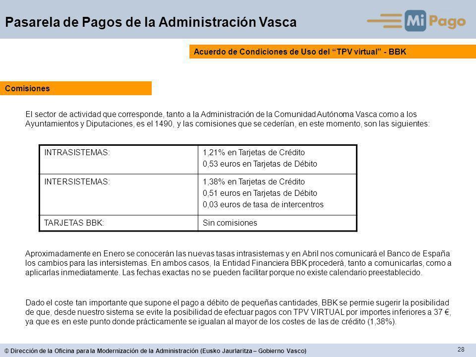 28 © Dirección de la Oficina para la Modernización de la Administración (Eusko Jaurlaritza – Gobierno Vasco) Pasarela de Pagos de la Administración Vasca Acuerdo de Condiciones de Uso del TPV virtual - BBK El sector de actividad que corresponde, tanto a la Administración de la Comunidad Autónoma Vasca como a los Ayuntamientos y Diputaciones, es el 1490, y las comisiones que se cederían, en este momento, son las siguientes: Comisiones INTRASISTEMAS:1,21% en Tarjetas de Crédito 0,53 euros en Tarjetas de Débito INTERSISTEMAS:1,38% en Tarjetas de Crédito 0,51 euros en Tarjetas de Débito 0,03 euros de tasa de intercentros TARJETAS BBK:Sin comisiones Aproximadamente en Enero se conocerán las nuevas tasas intrasistemas y en Abril nos comunicará el Banco de España los cambios para las intersistemas.