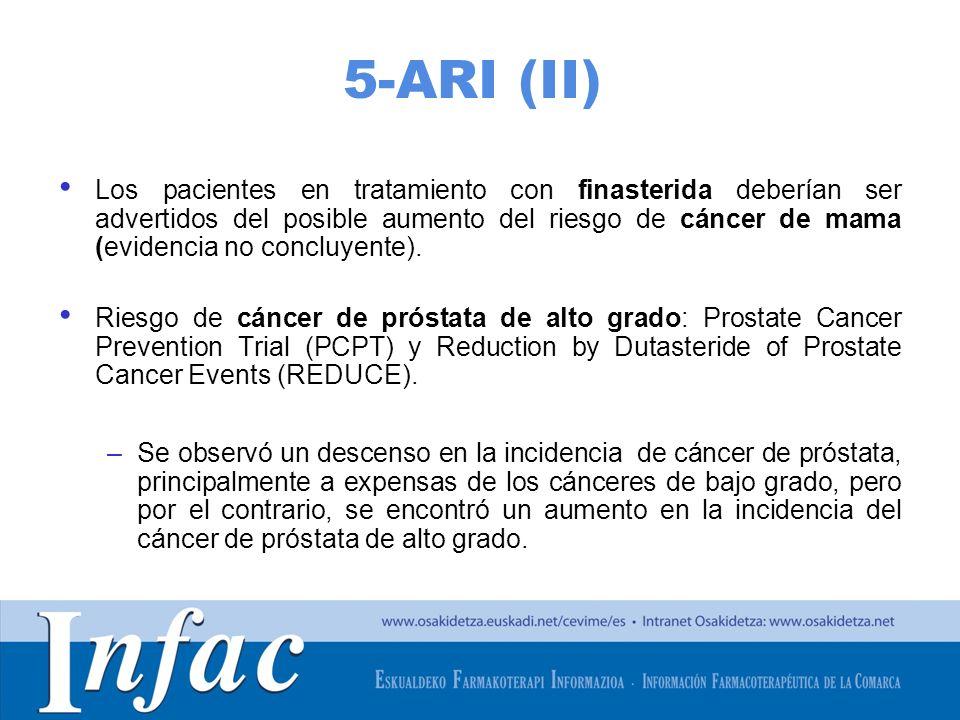 http://www.osakidetza.euskadi.net 5-ARI (II) Los pacientes en tratamiento con finasterida deberían ser advertidos del posible aumento del riesgo de cáncer de mama (evidencia no concluyente).