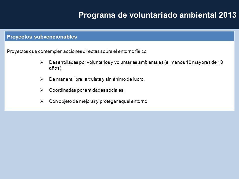 Programa de voluntariado ambiental 2013 Proyectos subvencionables Proyectos que contemplen acciones directas sobre el entorno físico Desarrolladas por voluntarios y voluntarias ambientales (al menos 10 mayores de 18 años).