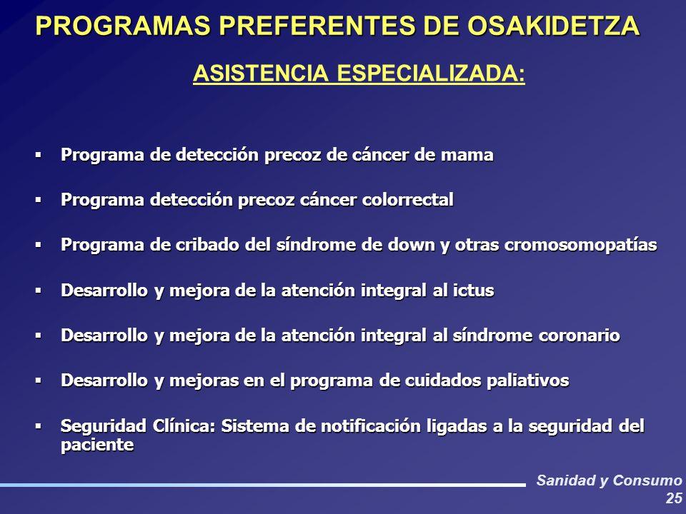 Sanidad y Consumo 25 PROGRAMAS PREFERENTES DE OSAKIDETZA ASISTENCIA ESPECIALIZADA: Programa de detección precoz de cáncer de mama Programa de detecció
