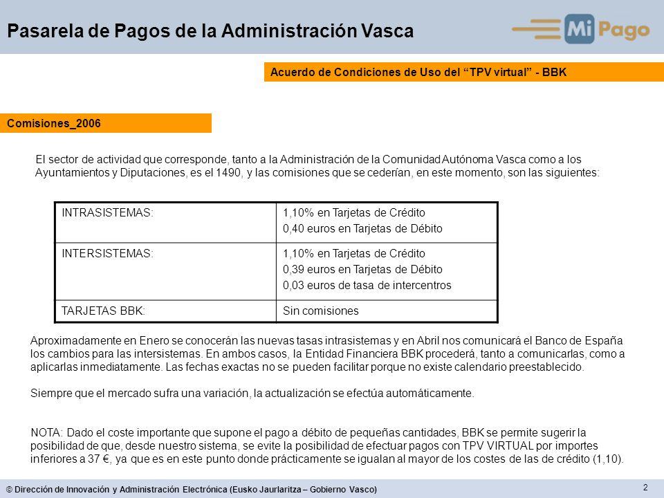 2 © Dirección de Innovación y Administración Electrónica (Eusko Jaurlaritza – Gobierno Vasco) Pasarela de Pagos de la Administración Vasca Acuerdo de Condiciones de Uso del TPV virtual - BBK El sector de actividad que corresponde, tanto a la Administración de la Comunidad Autónoma Vasca como a los Ayuntamientos y Diputaciones, es el 1490, y las comisiones que se cederían, en este momento, son las siguientes: Comisiones_2006 INTRASISTEMAS:1,10% en Tarjetas de Crédito 0,40 euros en Tarjetas de Débito INTERSISTEMAS:1,10% en Tarjetas de Crédito 0,39 euros en Tarjetas de Débito 0,03 euros de tasa de intercentros TARJETAS BBK:Sin comisiones Aproximadamente en Enero se conocerán las nuevas tasas intrasistemas y en Abril nos comunicará el Banco de España los cambios para las intersistemas.