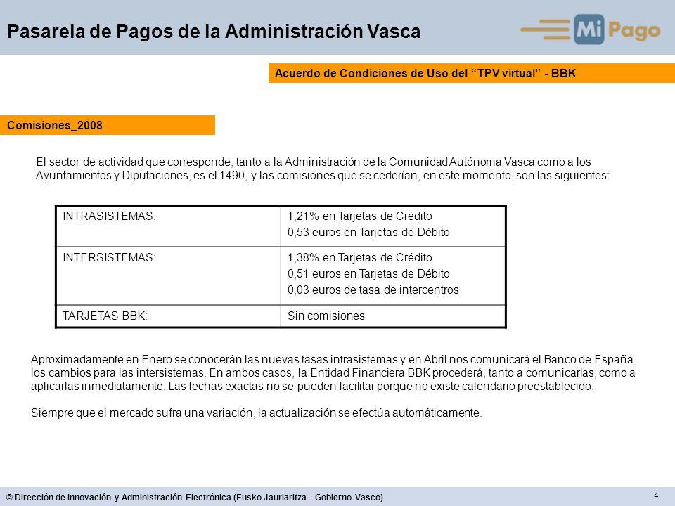 4 © Dirección de Innovación y Administración Electrónica (Eusko Jaurlaritza – Gobierno Vasco) Pasarela de Pagos de la Administración Vasca Acuerdo de Condiciones de Uso del TPV virtual - BBK El sector de actividad que corresponde, tanto a la Administración de la Comunidad Autónoma Vasca como a los Ayuntamientos y Diputaciones, es el 1490, y las comisiones que se cederían, en este momento, son las siguientes: Comisiones_2008 INTRASISTEMAS:1,21% en Tarjetas de Crédito 0,53 euros en Tarjetas de Débito INTERSISTEMAS:1,38% en Tarjetas de Crédito 0,51 euros en Tarjetas de Débito 0,03 euros de tasa de intercentros TARJETAS BBK:Sin comisiones Aproximadamente en Enero se conocerán las nuevas tasas intrasistemas y en Abril nos comunicará el Banco de España los cambios para las intersistemas.
