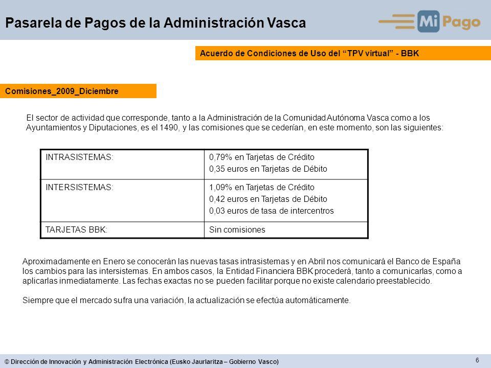 6 © Dirección de Innovación y Administración Electrónica (Eusko Jaurlaritza – Gobierno Vasco) Pasarela de Pagos de la Administración Vasca Acuerdo de Condiciones de Uso del TPV virtual - BBK El sector de actividad que corresponde, tanto a la Administración de la Comunidad Autónoma Vasca como a los Ayuntamientos y Diputaciones, es el 1490, y las comisiones que se cederían, en este momento, son las siguientes: Comisiones_2009_Diciembre INTRASISTEMAS:0,79% en Tarjetas de Crédito 0,35 euros en Tarjetas de Débito INTERSISTEMAS:1,09% en Tarjetas de Crédito 0,42 euros en Tarjetas de Débito 0,03 euros de tasa de intercentros TARJETAS BBK:Sin comisiones Aproximadamente en Enero se conocerán las nuevas tasas intrasistemas y en Abril nos comunicará el Banco de España los cambios para las intersistemas.