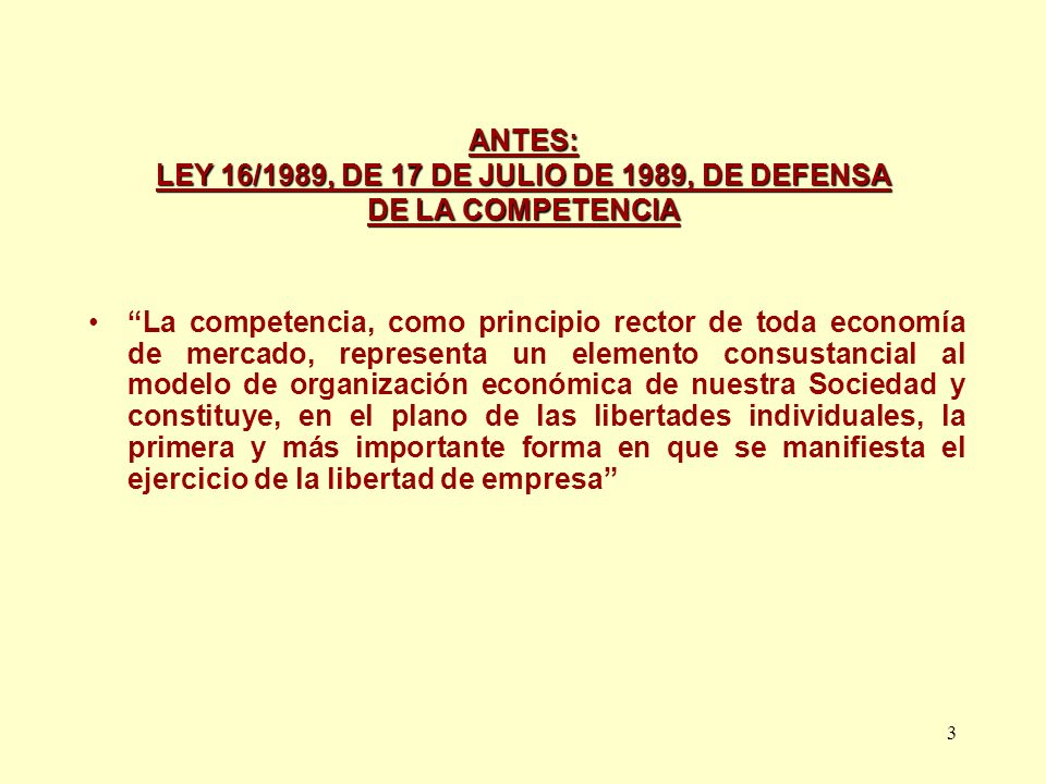 3 ANTES: LEY 16/1989, DE 17 DE JULIO DE 1989, DE DEFENSA DE LA COMPETENCIA La competencia, como principio rector de toda economía de mercado, represen