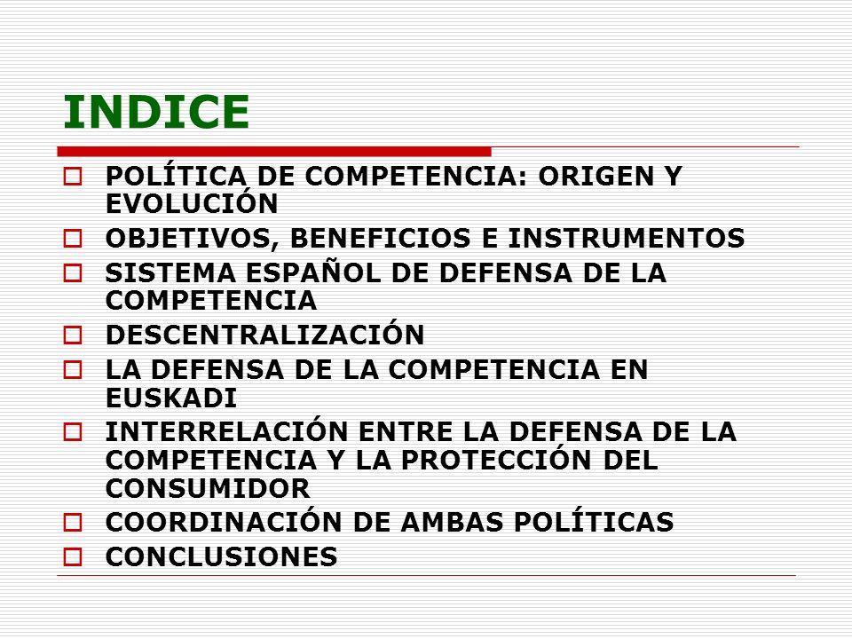INDICE POLÍTICA DE COMPETENCIA: ORIGEN Y EVOLUCIÓN OBJETIVOS, BENEFICIOS E INSTRUMENTOS SISTEMA ESPAÑOL DE DEFENSA DE LA COMPETENCIA DESCENTRALIZACIÓN
