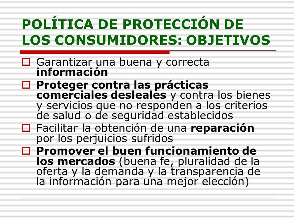 POLÍTICA DE PROTECCIÓN DE LOS CONSUMIDORES: OBJETIVOS Garantizar una buena y correcta información Proteger contra las prácticas comerciales desleales