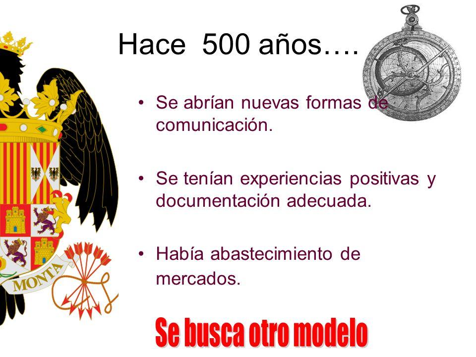Hace 500 años…. Se abrían nuevas formas de comunicación. Se tenían experiencias positivas y documentación adecuada. Había abastecimiento de mercados.