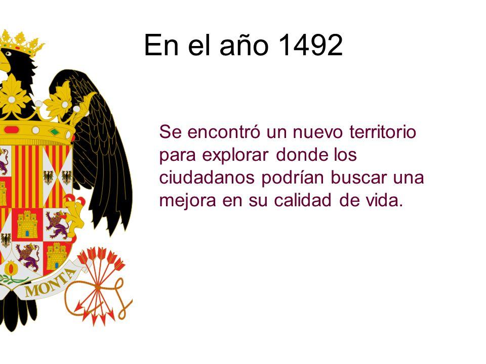 En el año 1492 Se encontró un nuevo territorio para explorar donde los ciudadanos podrían buscar una mejora en su calidad de vida.