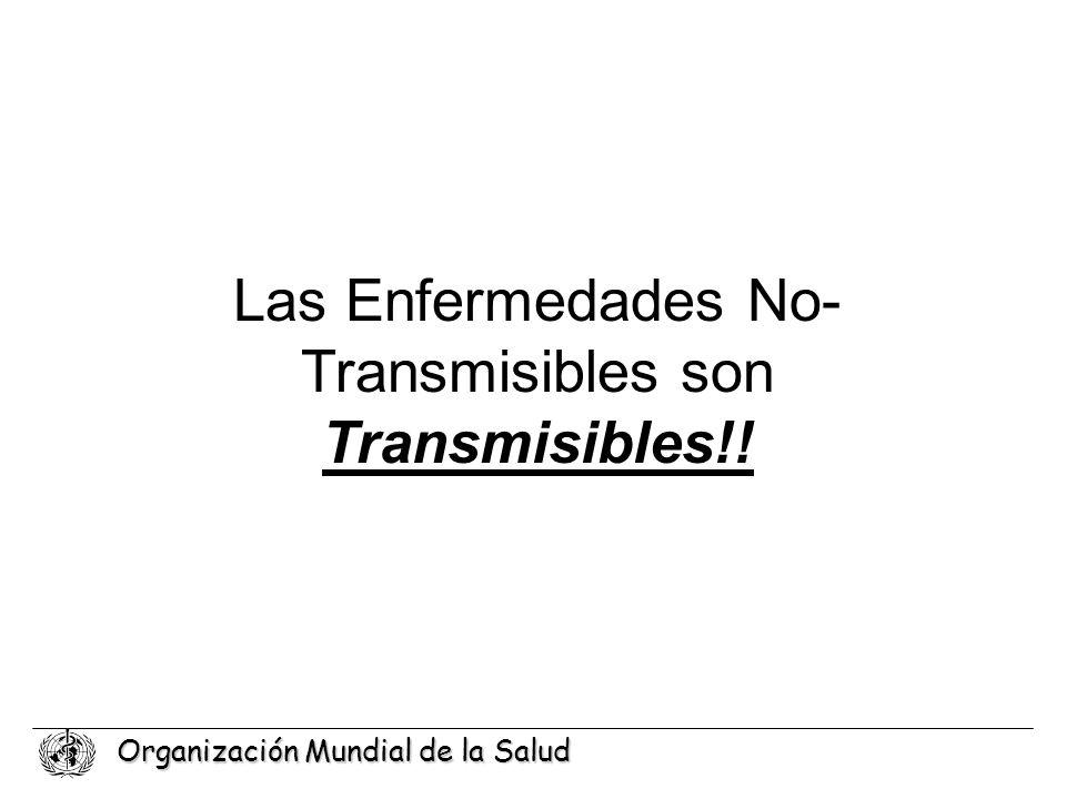 Organización Mundial de la Salud Las Enfermedades No- Transmisibles son Transmisibles!!
