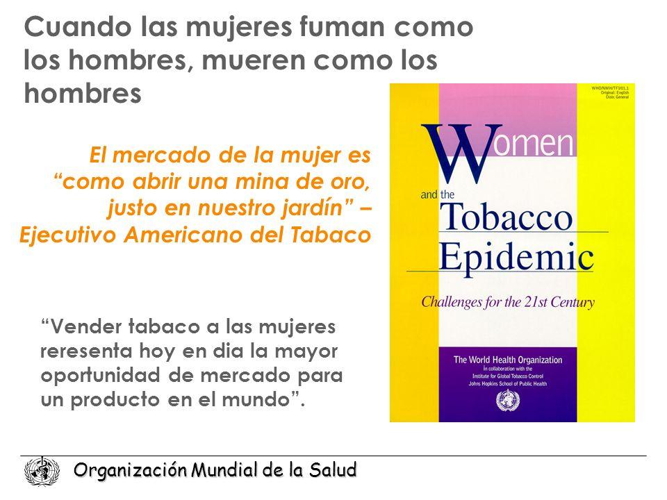 Organización Mundial de la Salud Cuando las mujeres fuman como los hombres, mueren como los hombres Vender tabaco a las mujeres reresenta hoy en dia l