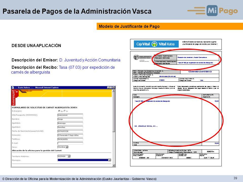39 © Dirección de la Oficina para la Modernización de la Administración (Eusko Jaurlaritza – Gobierno Vasco) Pasarela de Pagos de la Administración Vasca Modelo de Justificante de Pago DESDE UNA APLICACIÓN Descripción del Emisor: D.