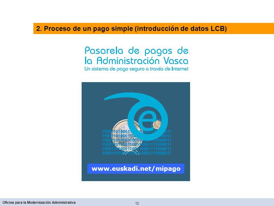12 Oficina para la Modernización Administrativa www.euskadi.net/mipago 2. Proceso de un pago simple (introducción de datos LCB)