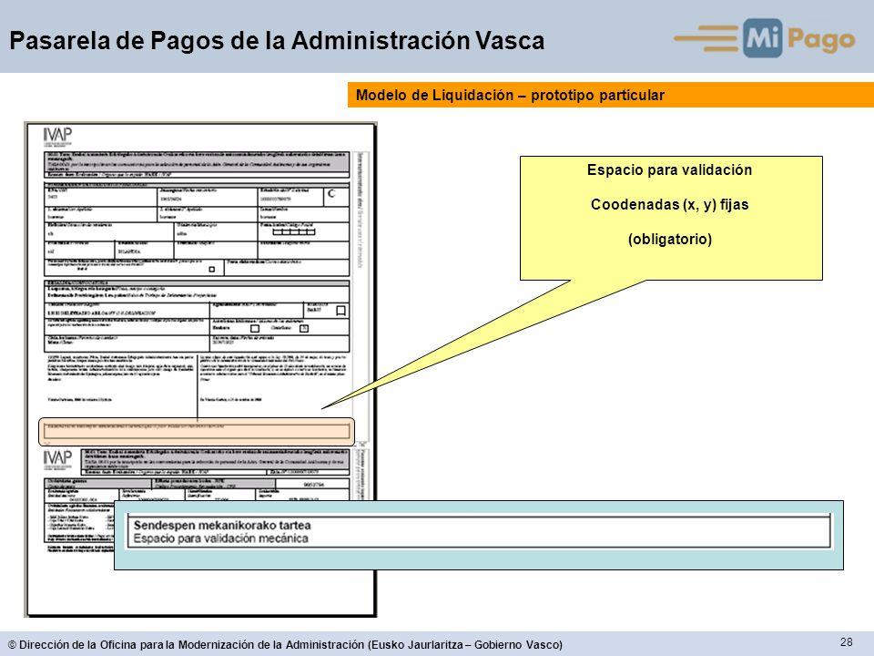 28 © Dirección de la Oficina para la Modernización de la Administración (Eusko Jaurlaritza – Gobierno Vasco) Pasarela de Pagos de la Administración Vasca Modelo de Liquidación – prototipo particular Espacio para validación Coodenadas (x, y) fijas (obligatorio)