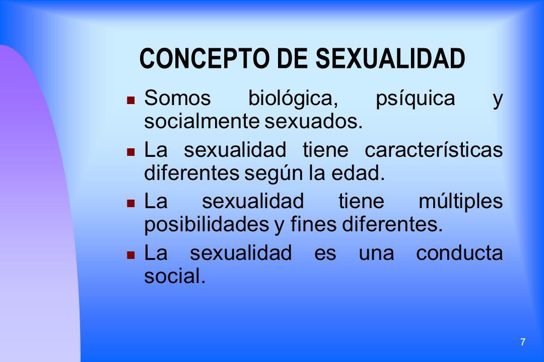 7 CONCEPTO DE SEXUALIDAD Somos biológica, psíquica y socialmente sexuados. La sexualidad tiene características diferentes según la edad. La sexualidad