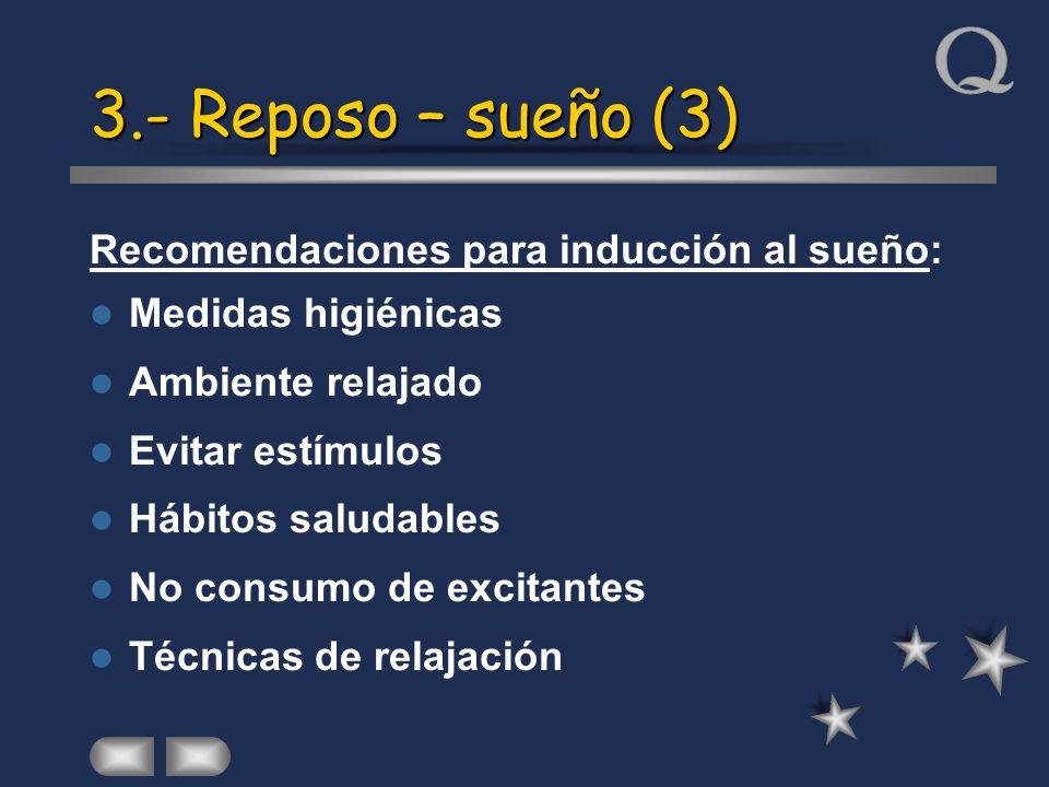 3.- Reposo – sueño (3) Recomendaciones para inducción al sueño: Medidas higiénicas Ambiente relajado Evitar estímulos Hábitos saludables No consumo de